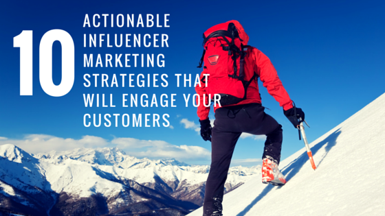 10 Actionable Influencer Marketing Strategies That Will Engage Your Customers