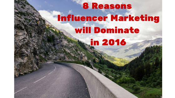 8 Reasons Influencer Marketing Will Dominate in 2016